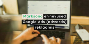 MÄRKSÕNA ERINEVUSED GOOGLE ADS (ADWORDS) REKLAAMIS